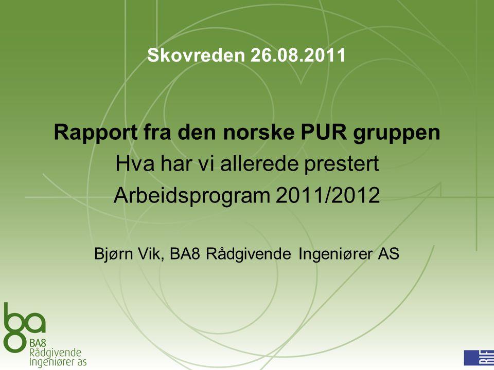 Skovreden 26.08.2011 Rapport fra den norske PUR gruppen Hva har vi allerede prestert Arbeidsprogram 2011/2012 Bjørn Vik, BA8 Rådgivende Ingeniører AS