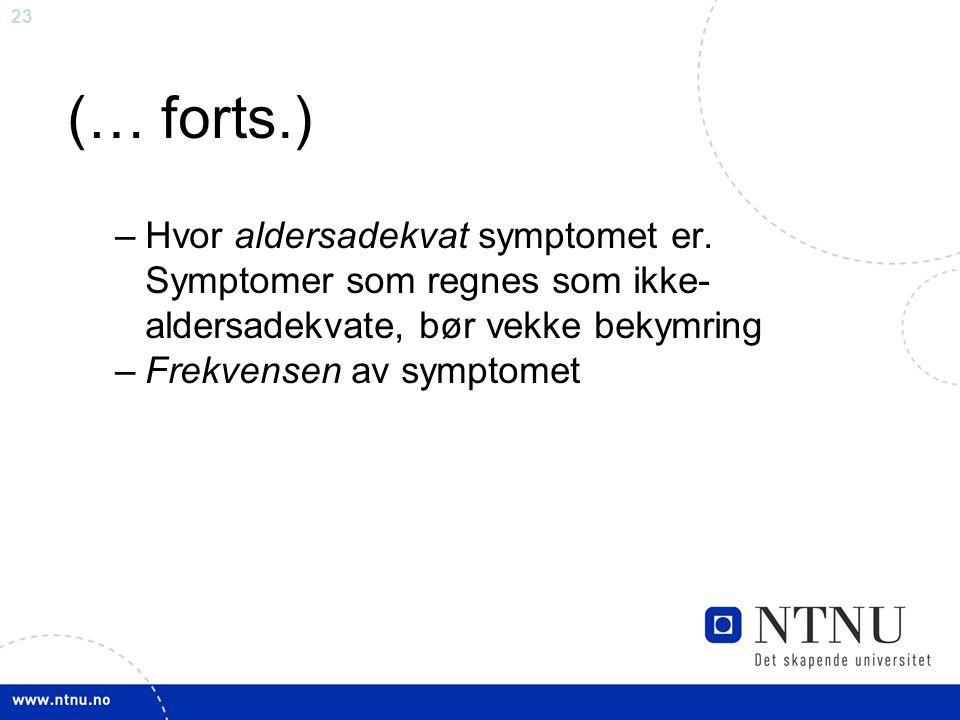 23 (… forts.) –Hvor aldersadekvat symptomet er. Symptomer som regnes som ikke- aldersadekvate, bør vekke bekymring –Frekvensen av symptomet
