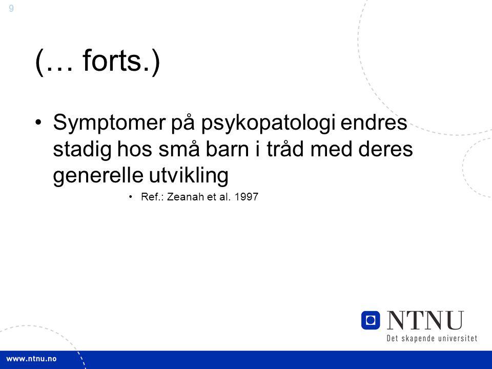 9 (… forts.) Symptomer på psykopatologi endres stadig hos små barn i tråd med deres generelle utvikling Ref.: Zeanah et al. 1997