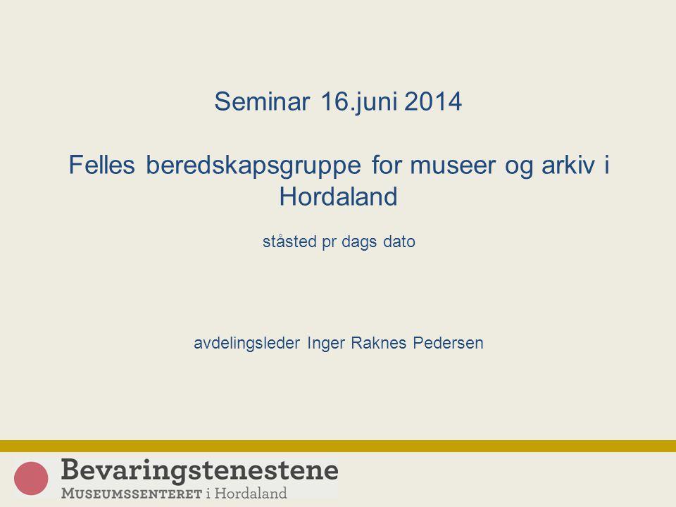 Seminar 16.juni 2014 Felles beredskapsgruppe for museer og arkiv i Hordaland ståsted pr dags dato avdelingsleder Inger Raknes Pedersen