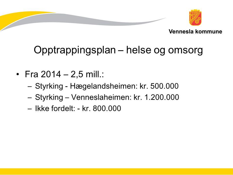 Opptrappingsplan – helse og omsorg Fra 2014 – 2,5 mill.: –Styrking - Hægelandsheimen: kr. 500.000 –Styrking – Venneslaheimen: kr. 1.200.000 –Ikke ford