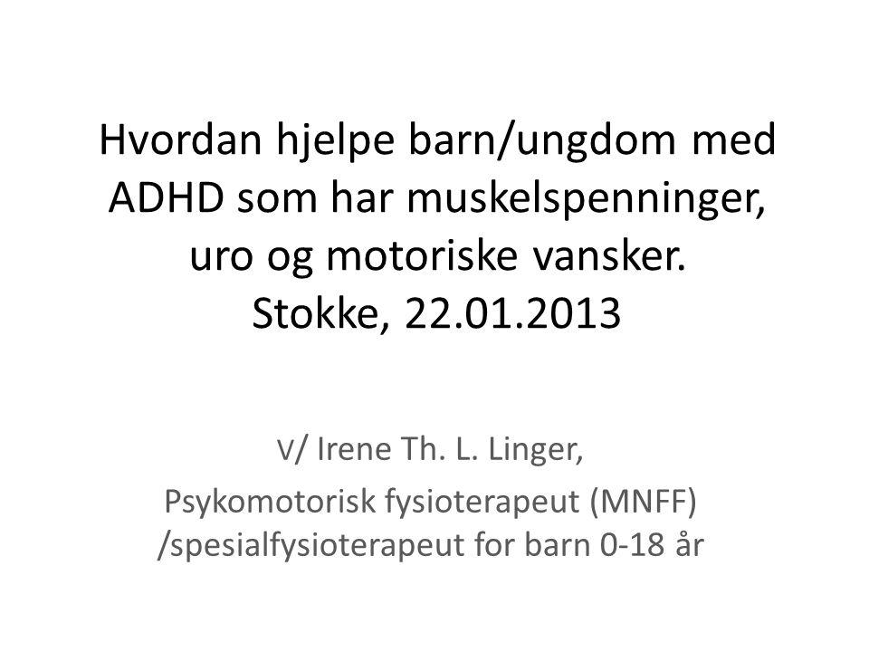 Hvordan hjelpe barn/ungdom med ADHD som har muskelspenninger, uro og motoriske vansker. Stokke, 22.01.2013 V / Irene Th. L. Linger, Psykomotorisk fysi