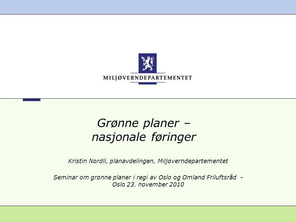 Grønne planer – nasjonale føringer Kristin Nordli, planavdelingen, Miljøverndepartementet Seminar om grønne planer i regi av Oslo og Omland Friluftsrå
