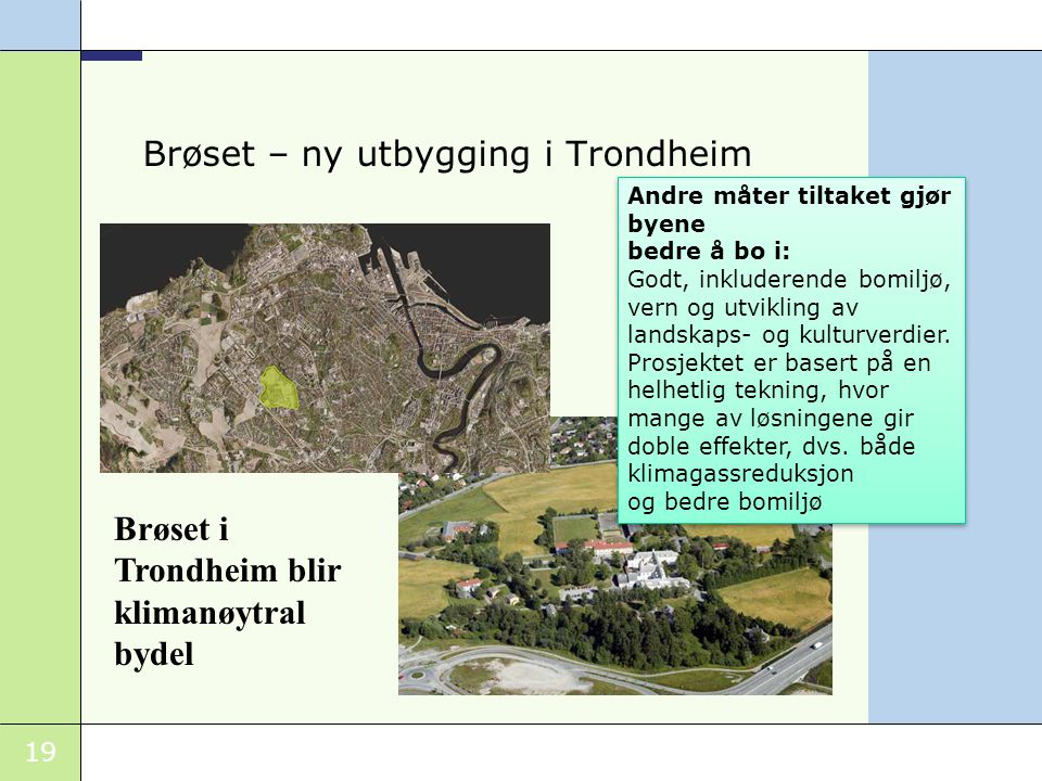 19 Brøset – ny utbygging i Trondheim Brøset i Trondheim blir klimanøytral bydel Andre måter tiltaket gjør byene bedre å bo i: Godt, inkluderende bomil
