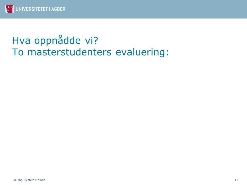 Hva oppnådde vi? To masterstudenters evaluering: Dr. ing Øystein Meland16