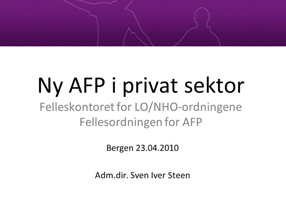 Ny AFP i privat sektor Felleskontoret for LO/NHO-ordningene Fellesordningen for AFP Bergen 23.04.2010 Adm.dir. Sven Iver Steen
