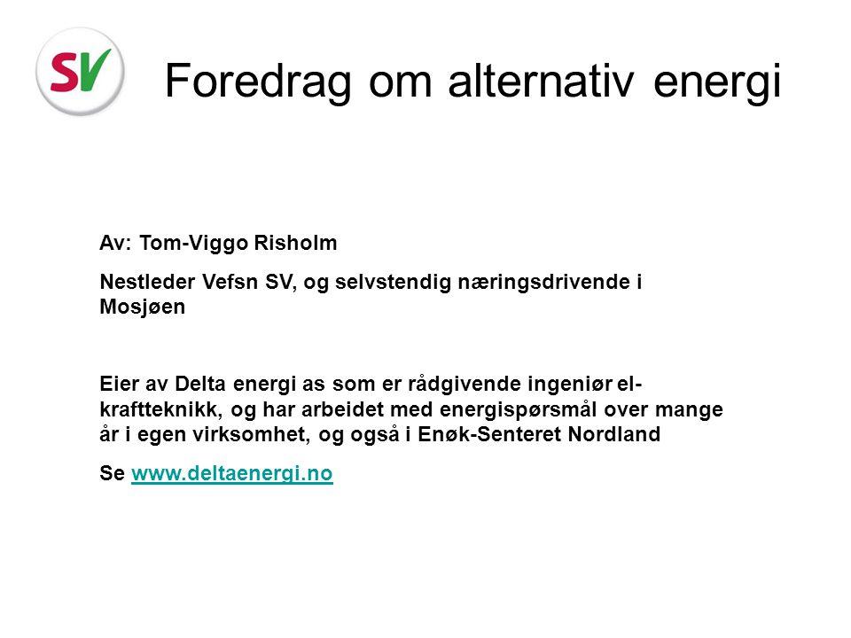 Foredrag om alternativ energi Av: Tom-Viggo Risholm Nestleder Vefsn SV, og selvstendig næringsdrivende i Mosjøen Eier av Delta energi as som er rådgiv