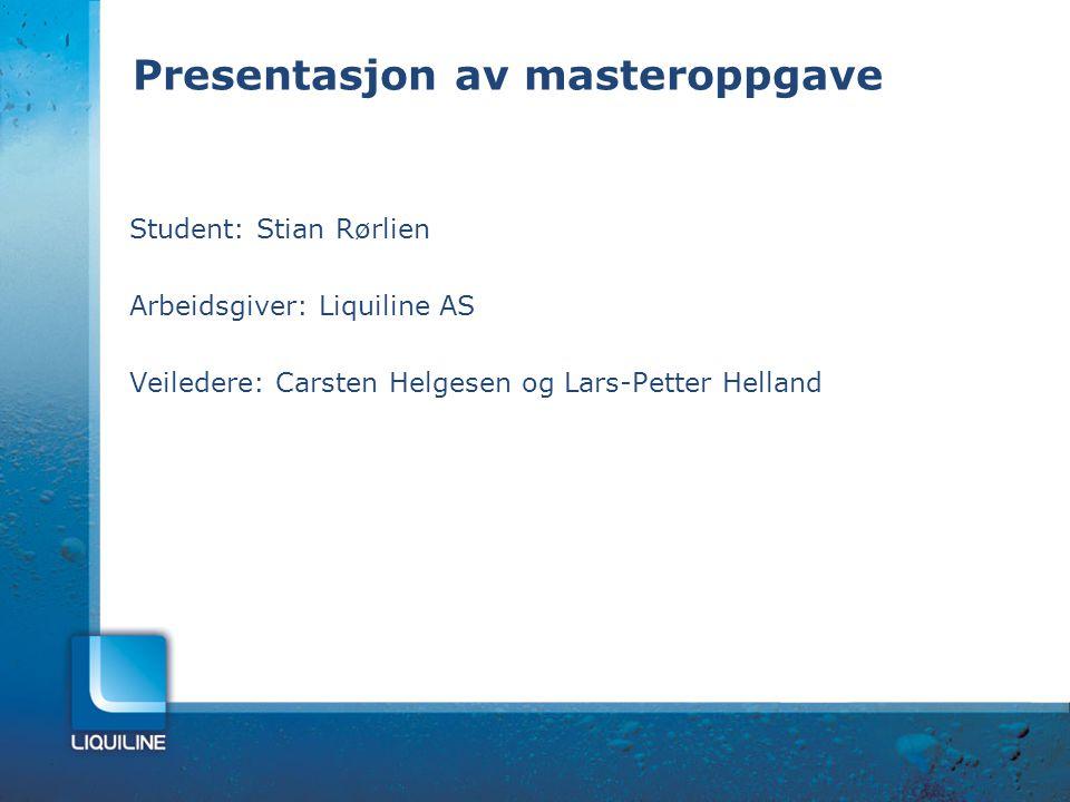 Presentasjon av masteroppgave Student: Stian Rørlien Arbeidsgiver: Liquiline AS Veiledere: Carsten Helgesen og Lars-Petter Helland