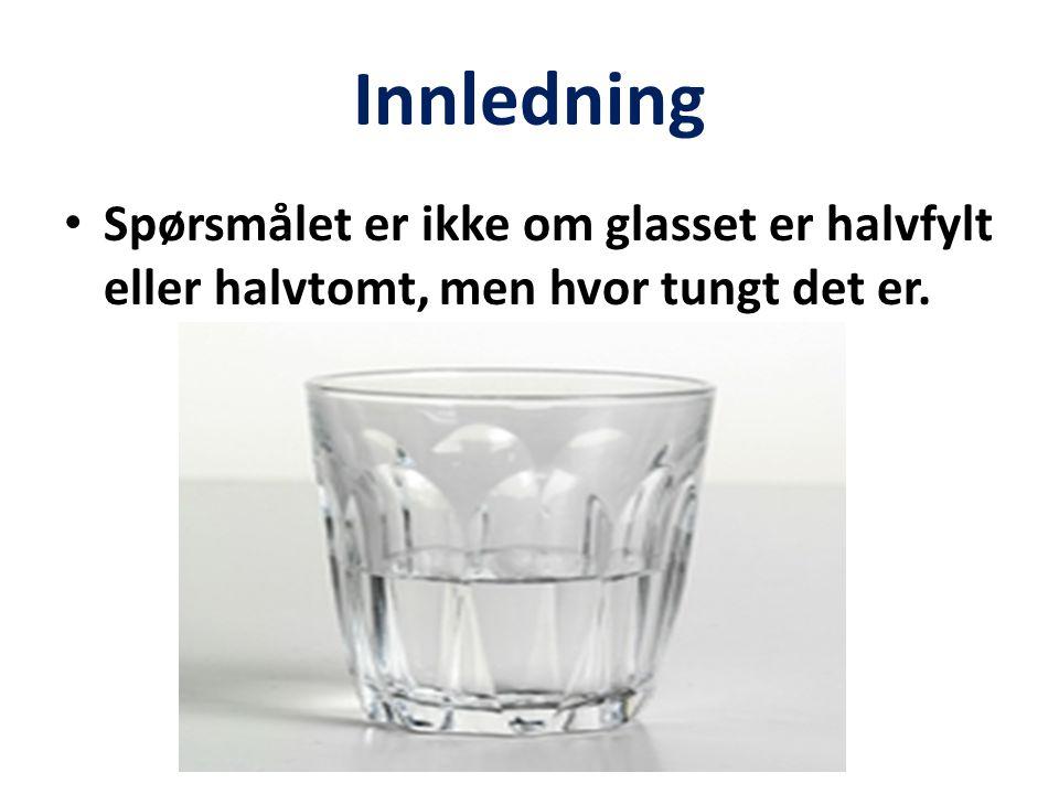 Innledning Spørsmålet er ikke om glasset er halvfylt eller halvtomt, men hvor tungt det er.