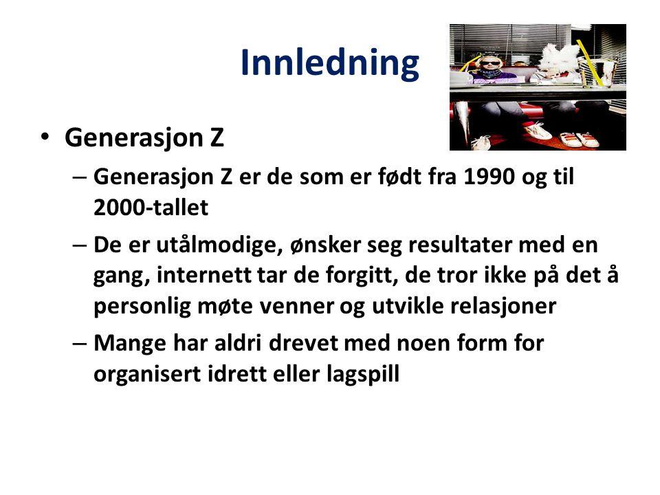 Innledning Generasjon Z – Generasjon Z er de som er født fra 1990 og til 2000-tallet – De er utålmodige, ønsker seg resultater med en gang, internett tar de forgitt, de tror ikke på det å personlig møte venner og utvikle relasjoner – Mange har aldri drevet med noen form for organisert idrett eller lagspill