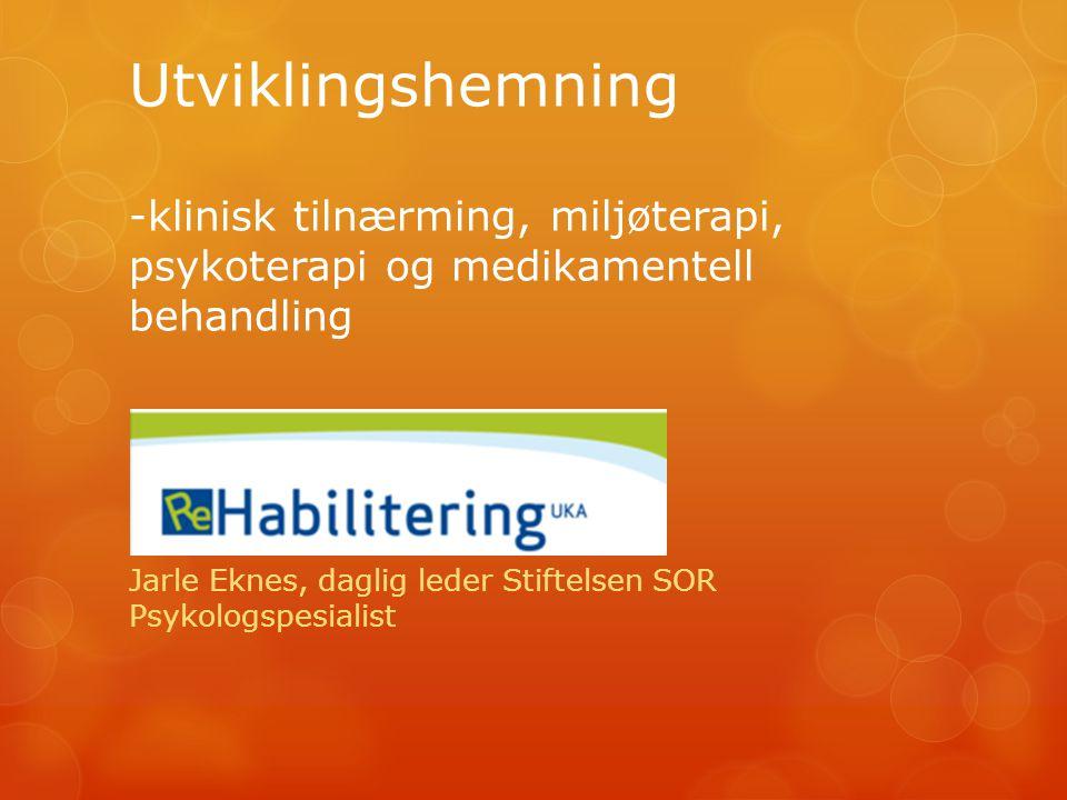 Utviklingshemning -klinisk tilnærming, miljøterapi, psykoterapi og medikamentell behandling Jarle Eknes, daglig leder Stiftelsen SOR Psykologspesialist