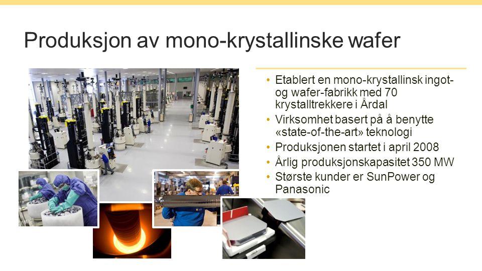 Produksjon av mono-krystallinske wafer Etablert en mono-krystallinsk ingot- og wafer-fabrikk med 70 krystalltrekkere i Årdal Virksomhet basert på å benytte «state-of-the-art» teknologi Produksjonen startet i april 2008 Årlig produksjonskapasitet 350 MW Største kunder er SunPower og Panasonic