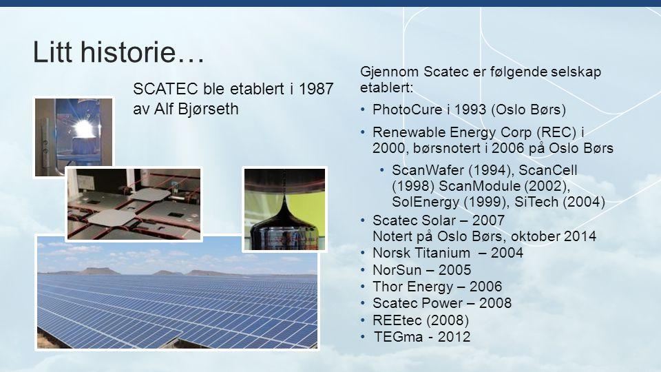Litt historie… Gjennom Scatec er følgende selskap etablert: PhotoCure i 1993 (Oslo Børs) Renewable Energy Corp (REC) i 2000, børsnotert i 2006 på Oslo