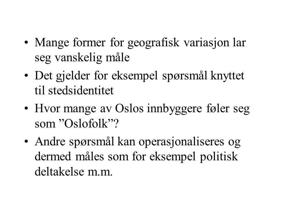 Mange former for geografisk variasjon lar seg vanskelig måle Det gjelder for eksempel spørsmål knyttet til stedsidentitet Hvor mange av Oslos innbyggere føler seg som Oslofolk .