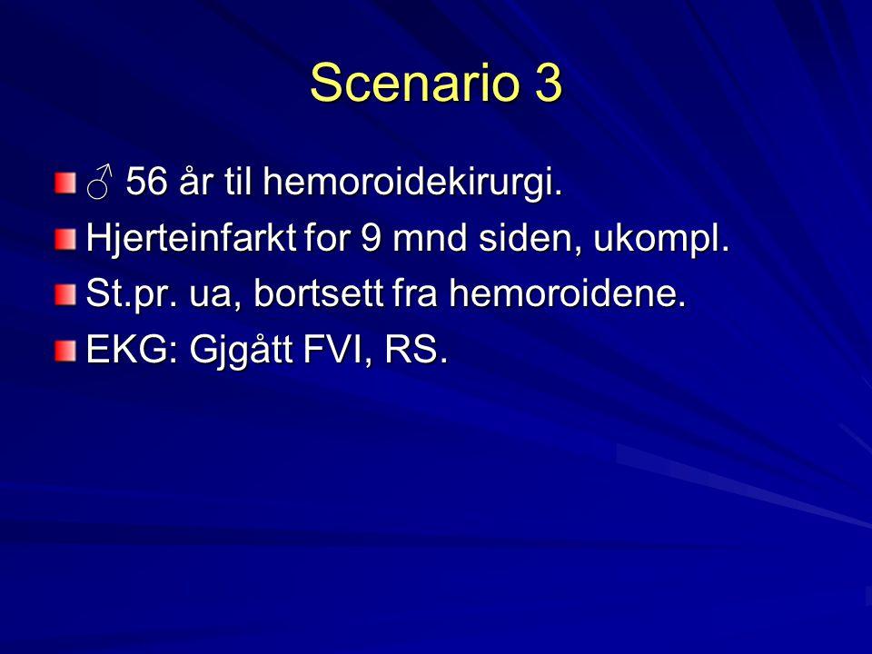 Scenario 3 ♂ 56 år til hemoroidekirurgi. Hjerteinfarkt for 9 mnd siden, ukompl. St.pr. ua, bortsett fra hemoroidene. EKG: Gjgått FVI, RS.