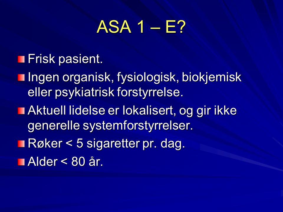 ASA 1 – E? Frisk pasient. Ingen organisk, fysiologisk, biokjemisk eller psykiatrisk forstyrrelse. Aktuell lidelse er lokalisert, og gir ikke generelle