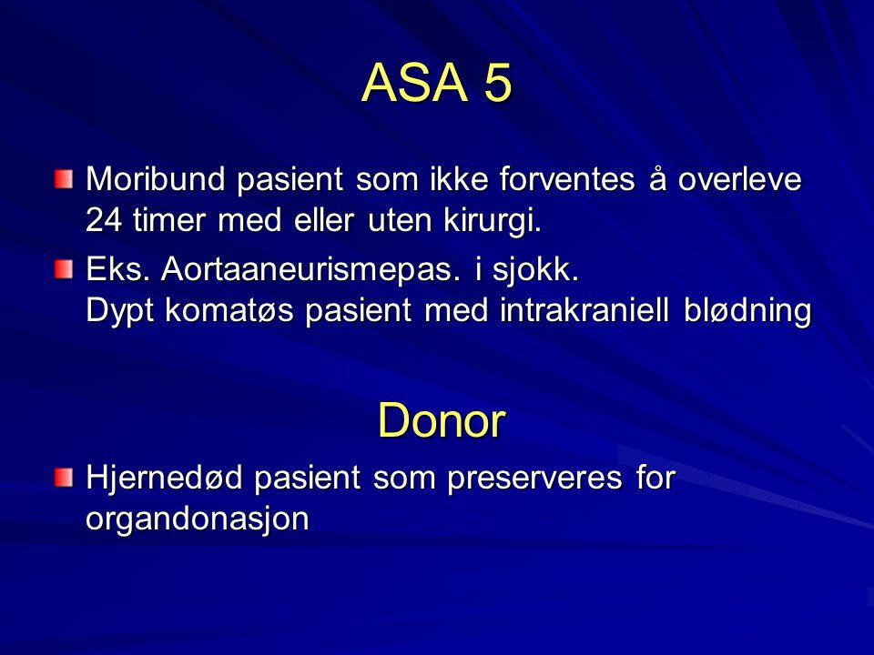 ASA 5 Moribund pasient som ikke forventes å overleve 24 timer med eller uten kirurgi. Eks. Aortaaneurismepas. i sjokk. Dypt komatøs pasient med intrak
