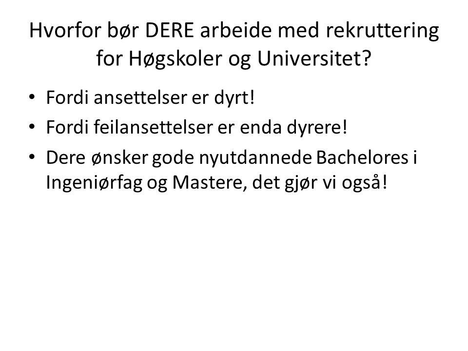 Hvorfor bør DERE arbeide med rekruttering for Høgskoler og Universitet? Fordi ansettelser er dyrt! Fordi feilansettelser er enda dyrere! Dere ønsker g