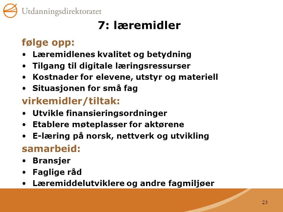 23 7: læremidler følge opp: Læremidlenes kvalitet og betydning Tilgang til digitale læringsressurser Kostnader for elevene, utstyr og materiell Situasjonen for små fag virkemidler/tiltak: Utvikle finansieringsordninger Etablere møteplasser for aktørene E-læring på norsk, nettverk og utvikling samarbeid: Bransjer Faglige råd Læremiddelutviklere og andre fagmiljøer