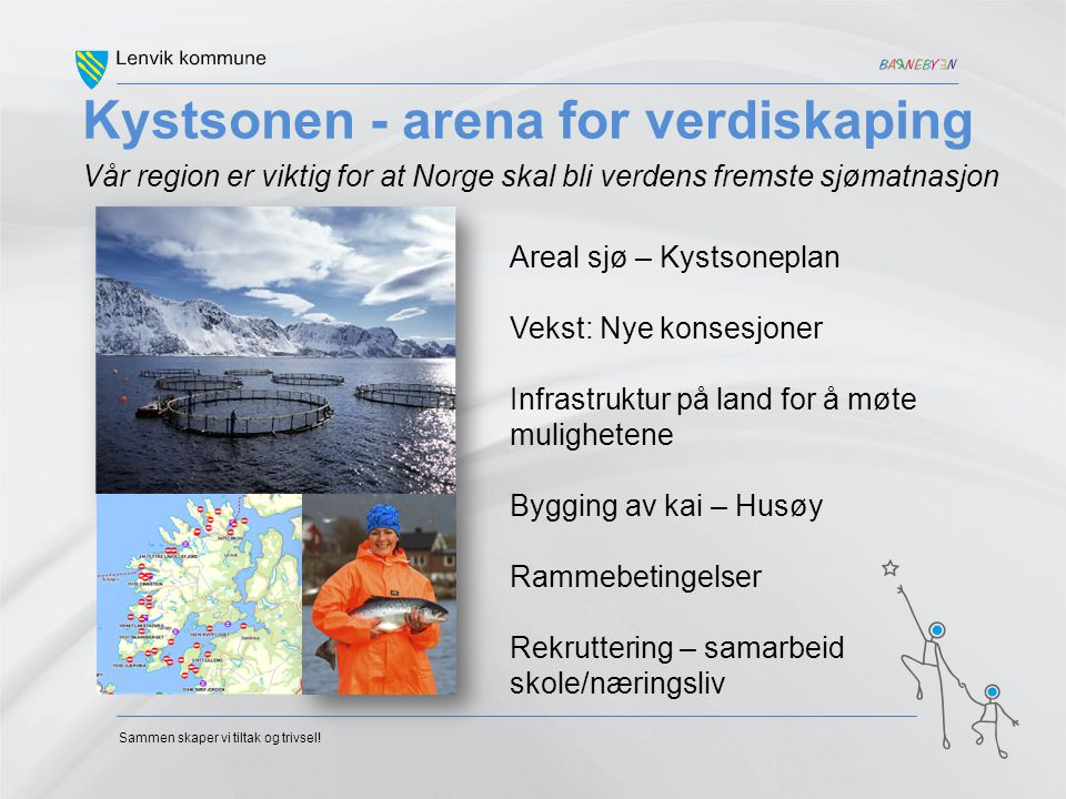 Sammen skaper vi tiltak og trivsel! Kystsonen - arena for verdiskaping Vår region er viktig for at Norge skal bli verdens fremste sjømatnasjon Areal s