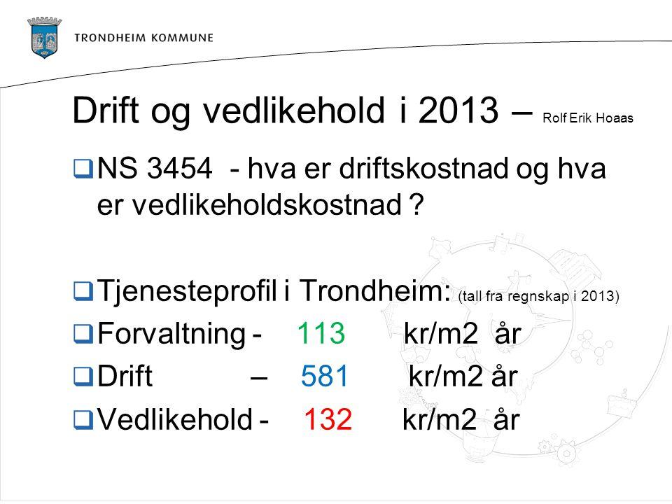 Drift og vedlikehold i 2013 – Rolf Erik Hoaas  NS 3454 - hva er driftskostnad og hva er vedlikeholdskostnad ?  Tjenesteprofil i Trondheim: (tall fra