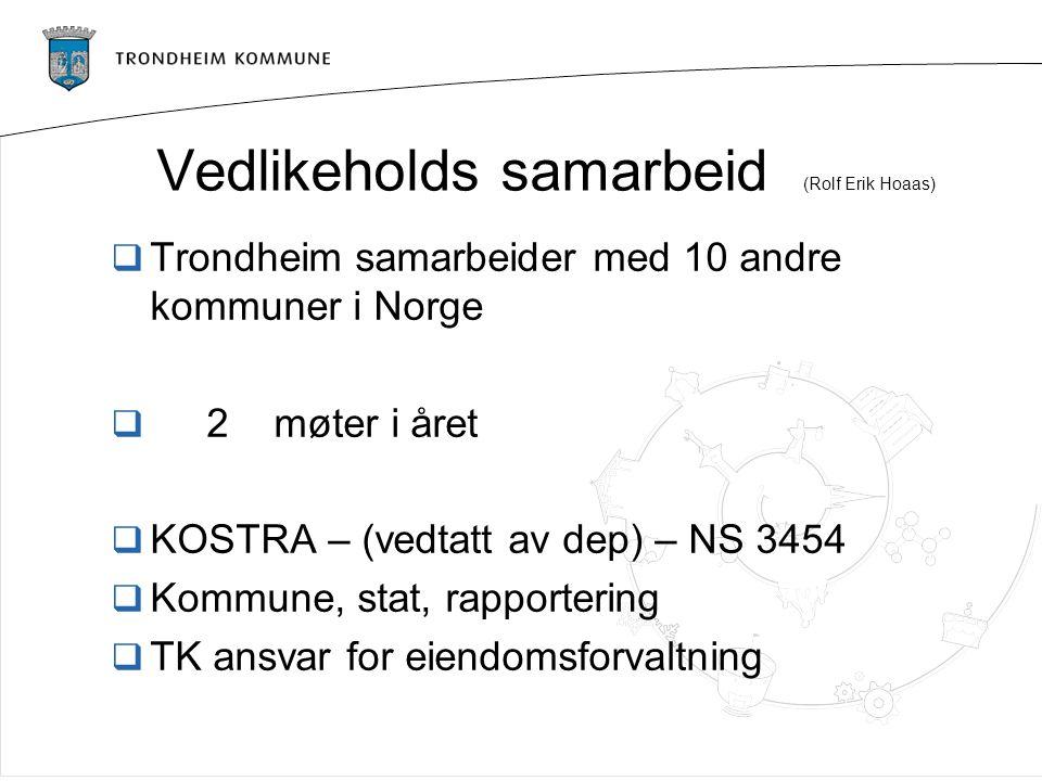 Vedlikeholds samarbeid (Rolf Erik Hoaas)  Trondheim samarbeider med 10 andre kommuner i Norge  2 møter i året  KOSTRA – (vedtatt av dep) – NS 3454