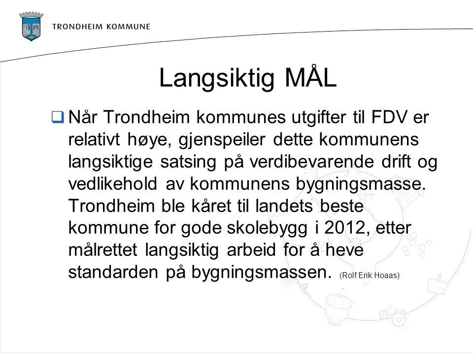 Langsiktig MÅL  Når Trondheim kommunes utgifter til FDV er relativt høye, gjenspeiler dette kommunens langsiktige satsing på verdibevarende drift og