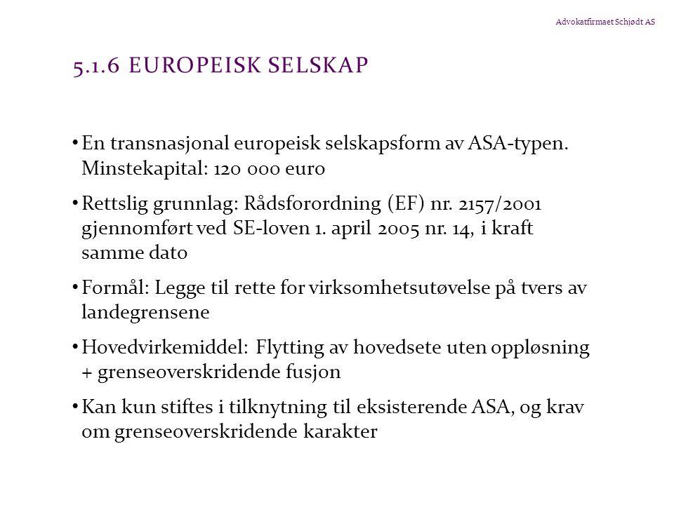 Advokatfirmaet Schjødt AS 5.1.6 EUROPEISK SELSKAP En transnasjonal europeisk selskapsform av ASA-typen. Minstekapital: 120 000 euro Rettslig grunnlag: