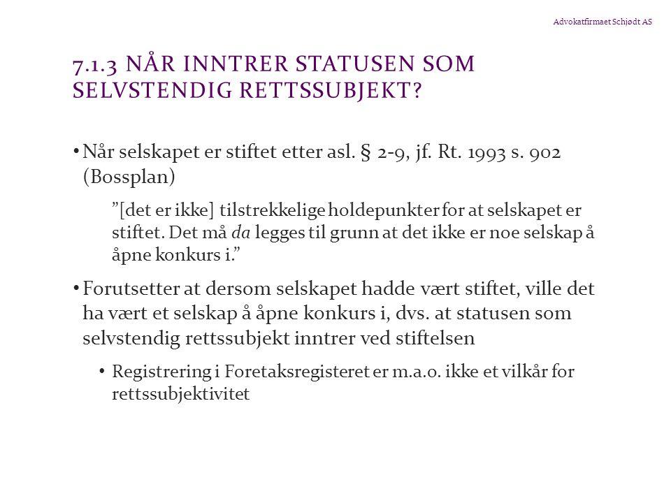 Advokatfirmaet Schjødt AS 7.1.3 NÅR INNTRER STATUSEN SOM SELVSTENDIG RETTSSUBJEKT? Når selskapet er stiftet etter asl. § 2-9, jf. Rt. 1993 s. 902 (Bos