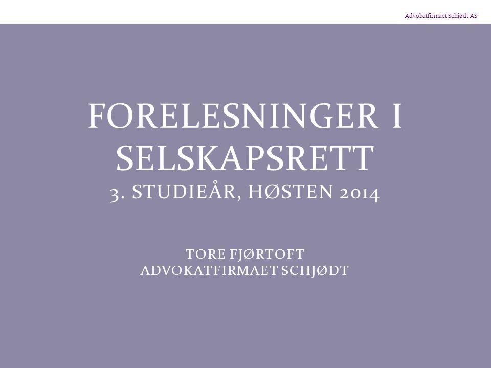 Advokatfirmaet Schjødt AS FORELESNINGER I SELSKAPSRETT 3. STUDIEÅR, HØSTEN 2014 TORE FJØRTOFT ADVOKATFIRMAET SCHJØDT