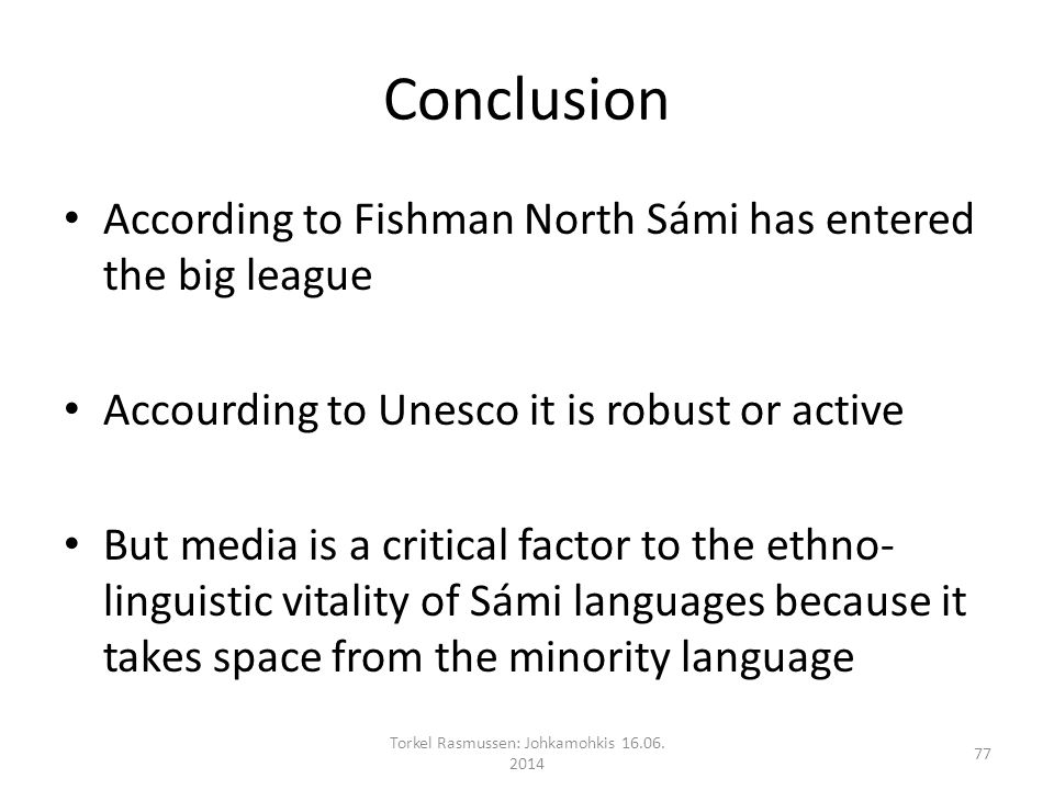 Conclusion According to Fishman North Sámi has entered the big league Accourding to Unesco it is robust or active But media is a critical factor to the ethno- linguistic vitality of Sámi languages because it takes space from the minority language Torkel Rasmussen: Johkamohkis 16.06.