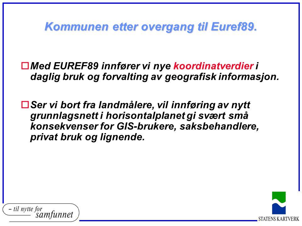 Kommunen etter overgang til Euref89. oMed EUREF89 innfører vi nye koordinatverdier i daglig bruk og forvalting av geografisk informasjon. oSer vi bort
