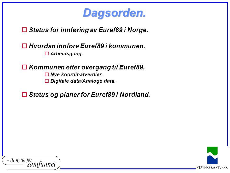 Dagsorden. oStatus for innføring av Euref89 i Norge. oHvordan innføre Euref89 i kommunen. oArbeidsgang. oKommunen etter overgang til Euref89. oNye koo