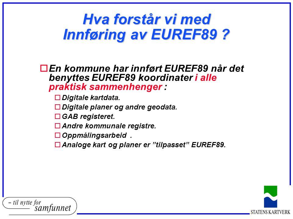 Hva forstår vi med Innføring av EUREF89 ? oEn kommune har innført EUREF89 når det benyttes EUREF89 koordinater i alle praktisk sammenhenger : oDigital