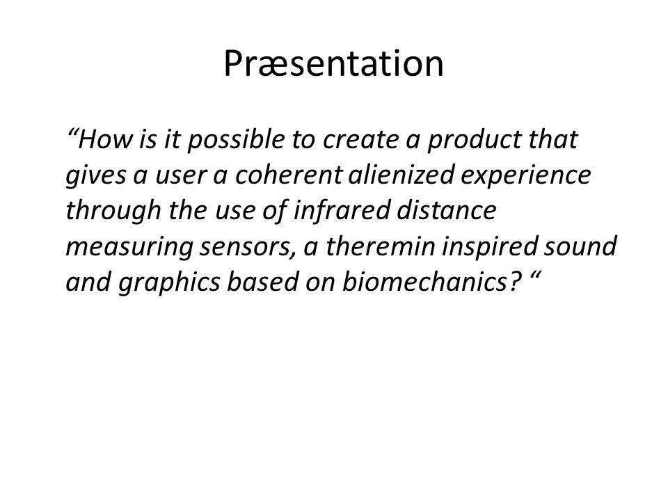 Præsentation How is it possible to create a product that gives a user a coherent alienized experience through the use of infrared distance measuring sensors, a theremin inspired sound and graphics based on biomechanics.