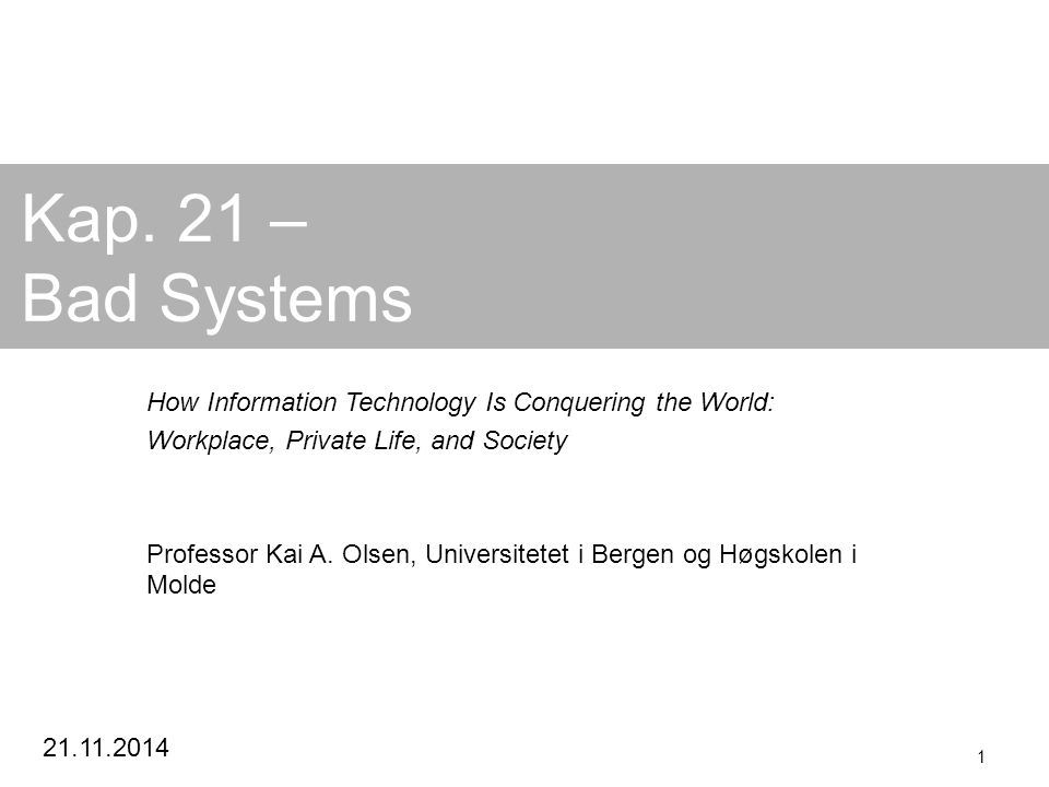 21.11.2014 1 Kap. 21 – Bad Systems How Information Technology Is Conquering the World: Workplace, Private Life, and Society Professor Kai A. Olsen, Un