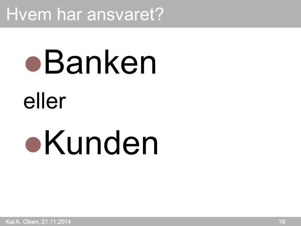 Kai A. Olsen, 21.11.2014 16 Hvem har ansvaret Banken eller Kunden