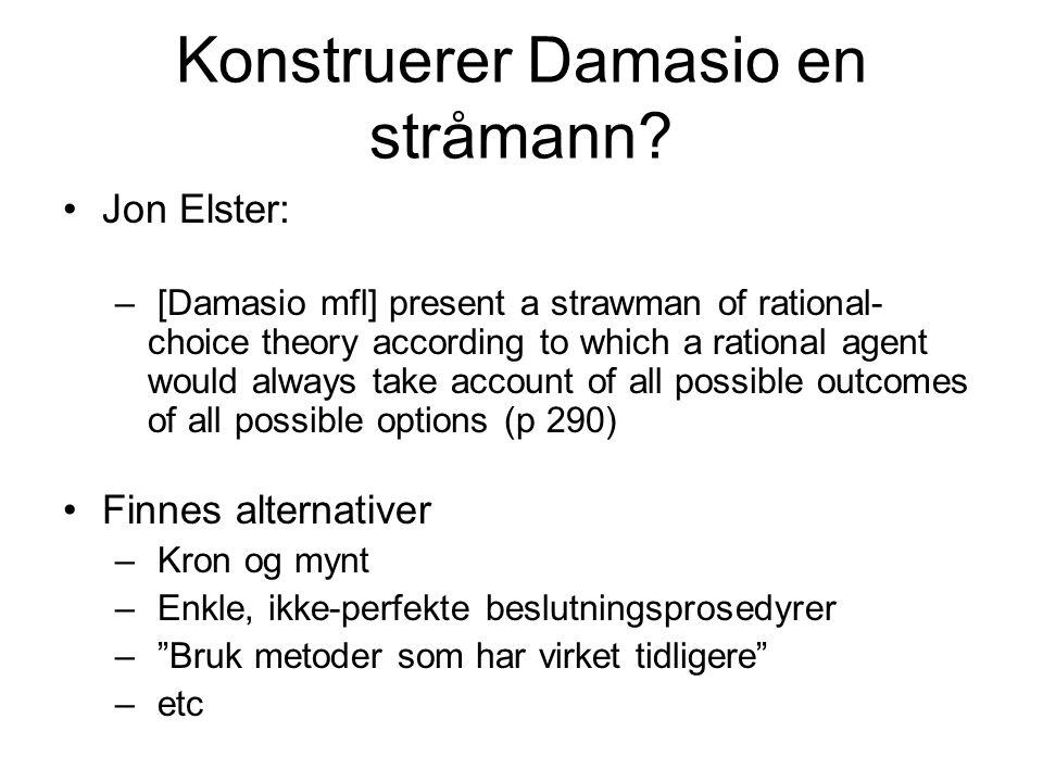 Konstruerer Damasio en stråmann? Jon Elster: – [Damasio mfl] present a strawman of rational- choice theory according to which a rational agent would a
