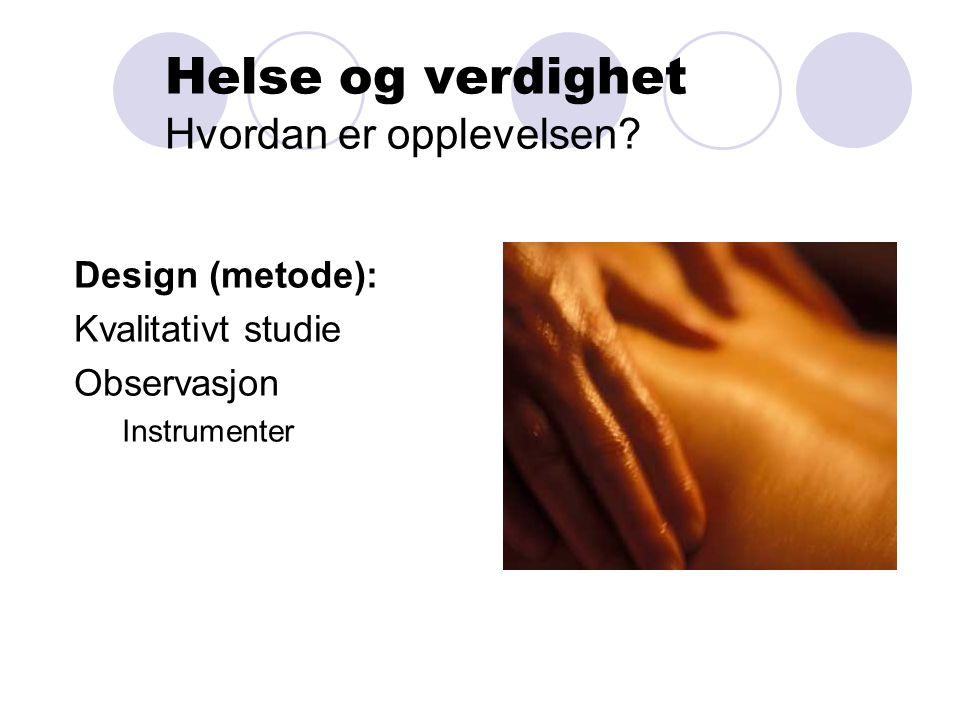 Helse og verdighet Hvordan er opplevelsen? Design (metode): Kvalitativt studie Observasjon Instrumenter