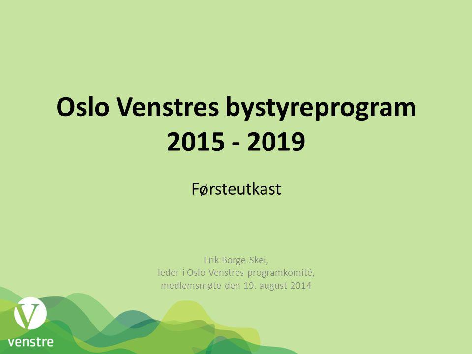 Oslo Venstres bystyreprogram 2015 - 2019 Førsteutkast Erik Borge Skei, leder i Oslo Venstres programkomité, medlemsmøte den 19. august 2014