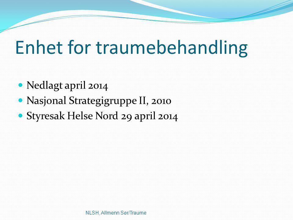 Enhet for traumebehandling Nedlagt april 2014 Nasjonal Strategigruppe II, 2010 Styresak Helse Nord 29 april 2014 NLSH, Allmenn Sør/Traume