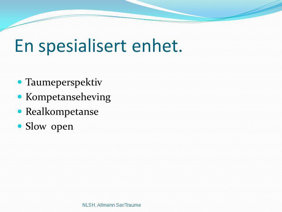 En spesialisert enhet. Taumeperspektiv Kompetanseheving Realkompetanse Slow open NLSH, Allmenn Sør/Traume