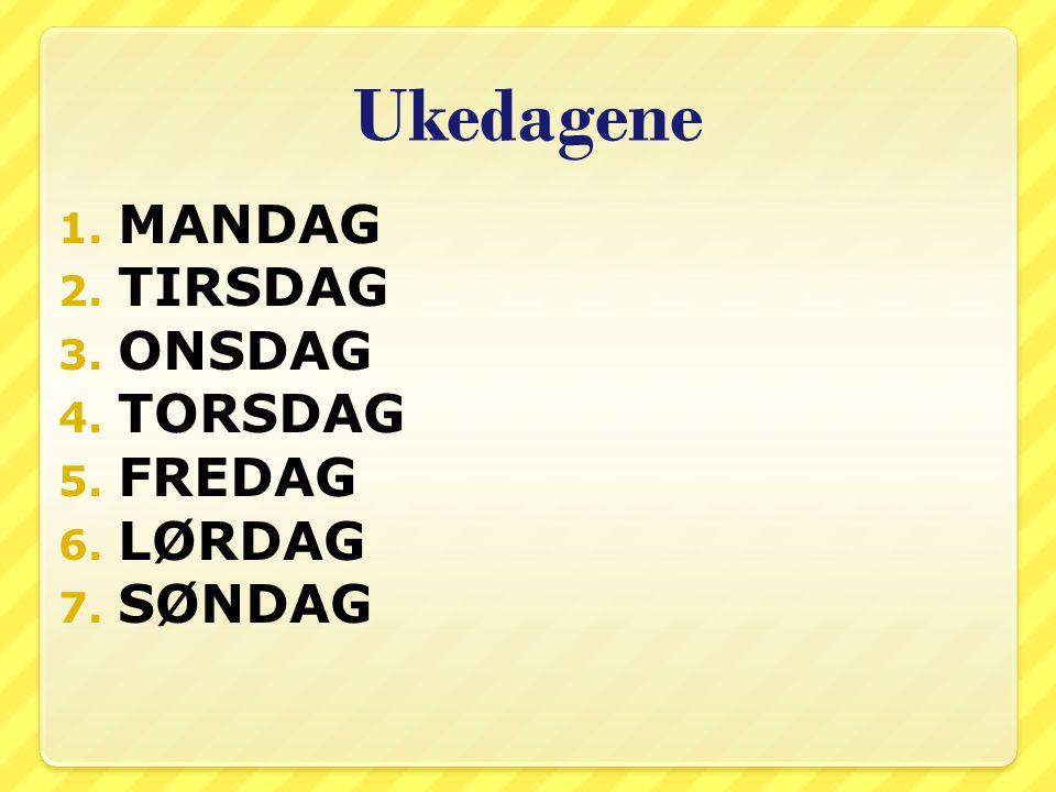 Ukedagene 1. MANDAG 2. TIRSDAG 3. ONSDAG 4. TORSDAG 5. FREDAG 6. LØRDAG 7. SØNDAG