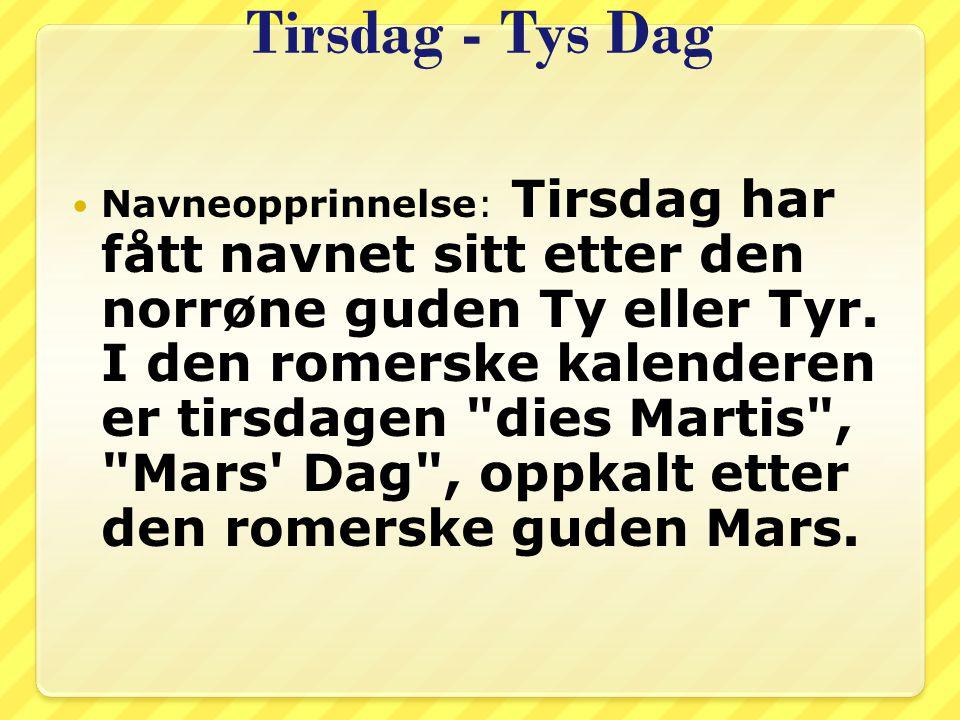 Tirsdag - Tys Dag Navneopprinnelse: Tirsdag har fått navnet sitt etter den norrøne guden Ty eller Tyr. I den romerske kalenderen er tirsdagen