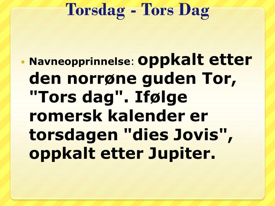 Torsdag - Tors Dag Navneopprinnelse: oppkalt etter den norrøne guden Tor,