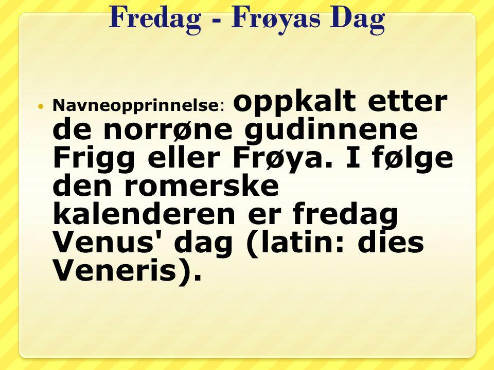 Fredag - Frøyas Dag Navneopprinnelse: oppkalt etter de norrøne gudinnene Frigg eller Frøya. I følge den romerske kalenderen er fredag Venus' dag (lati