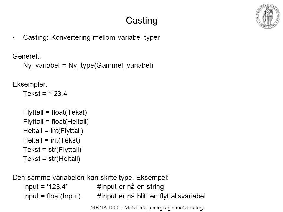 MENA 1000 – Materialer, energi og nanoteknologi Casting Casting: Konvertering mellom variabel-typer Generelt: Ny_variabel = Ny_type(Gammel_variabel) Eksempler: Tekst = '123.4' Flyttall = float(Tekst) Flyttall = float(Heltall) Heltall = int(Flyttall) Heltall = int(Tekst) Tekst = str(Flyttall) Tekst = str(Heltall) Den samme variabelen kan skifte type.