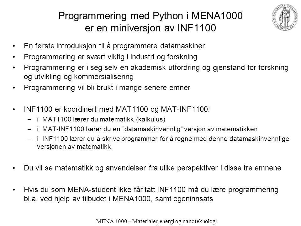 MENA 1000 – Materialer, energi og nanoteknologi Programmering med Python i MENA1000 er en miniversjon av INF1100 En første introduksjon til å programmere datamaskiner Programmering er svært viktig i industri og forskning Programmering er i seg selv en akademisk utfordring og gjenstand for forskning og utvikling og kommersialisering Programmering vil bli brukt i mange senere emner INF1100 er koordinert med MAT1100 og MAT-INF1100: –i MAT1100 lærer du matematikk (kalkulus) –i MAT-INF1100 lærer du en datamaskinvennlig versjon av matematikken –i INF1100 lærer du å skrive programmer for å regne med denne datamaskinvennlige versjonen av matematikk Du vil se matematikk og anvendelser fra ulike perspektiver i disse tre emnene Hvis du som MENA-student ikke får tatt INF1100 må du lære programmering bl.a.