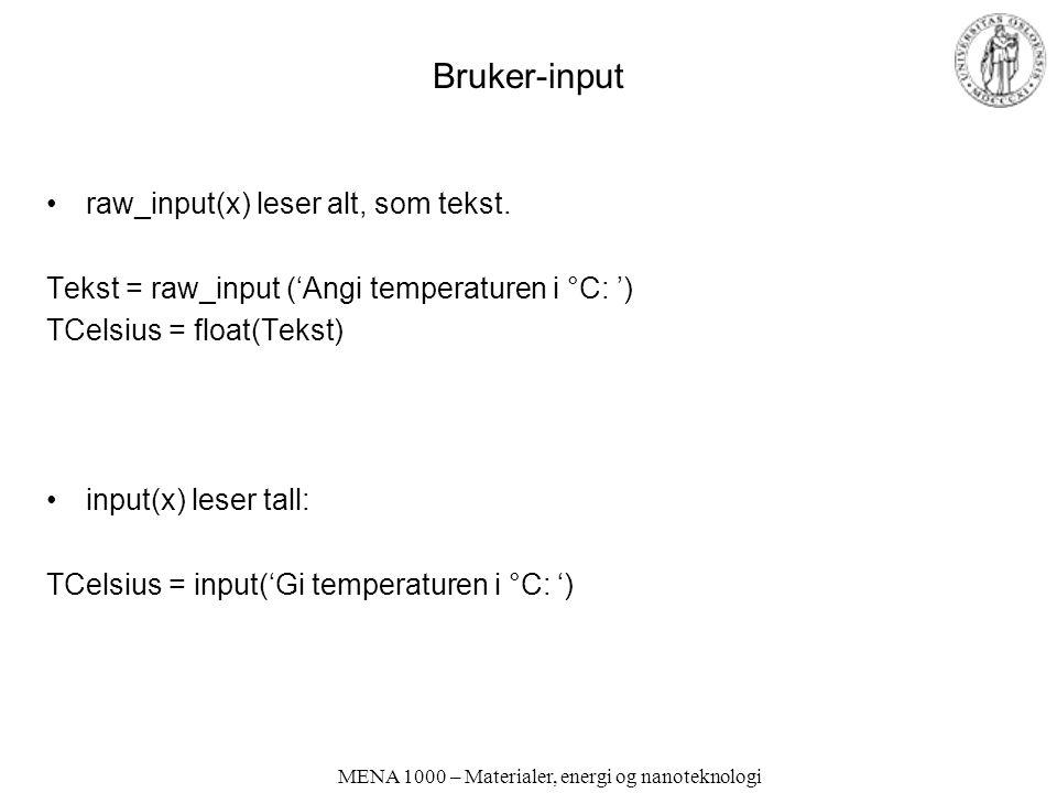 MENA 1000 – Materialer, energi og nanoteknologi Bruker-input raw_input(x) leser alt, som tekst. Tekst = raw_input ('Angi temperaturen i °C: ') TCelsiu