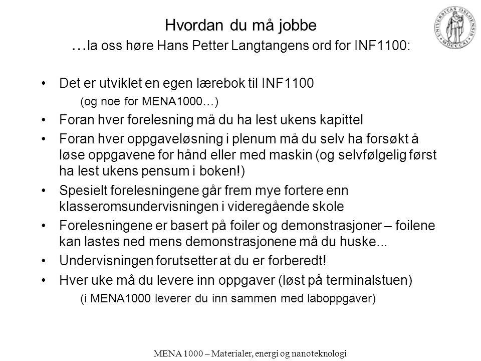 MENA 1000 – Materialer, energi og nanoteknologi Hvordan du må jobbe … la oss høre Hans Petter Langtangens ord for INF1100: Det er utviklet en egen lærebok til INF1100 (og noe for MENA1000…) Foran hver forelesning må du ha lest ukens kapittel Foran hver oppgaveløsning i plenum må du selv ha forsøkt å løse oppgavene for hånd eller med maskin (og selvfølgelig først ha lest ukens pensum i boken!) Spesielt forelesningene går frem mye fortere enn klasseromsundervisningen i videregående skole Forelesningene er basert på foiler og demonstrasjoner – foilene kan lastes ned mens demonstrasjonene må du huske...